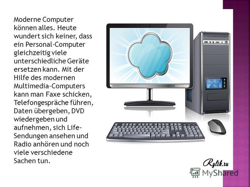 Moderne Computer können alles. Heute wundert sich keiner, dass ein Personal-Computer gleichzeitig viele unterschiedliche Geräte ersetzen kann. Mit der Hilfe des modernen Multimedia-Computers kann man Faxe schicken, Telefongespräche führen, Daten über