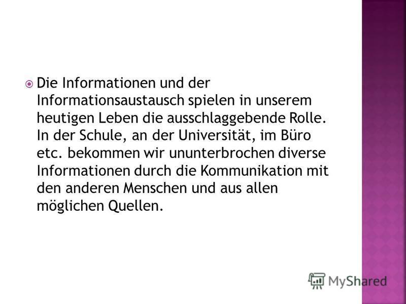 Die Informationen und der Informationsaustausch spielen in unserem heutigen Leben die ausschlaggebende Rolle. In der Schule, an der Universität, im Büro etc. bekommen wir ununterbrochen diverse Informationen durch die Kommunikation mit den anderen Me