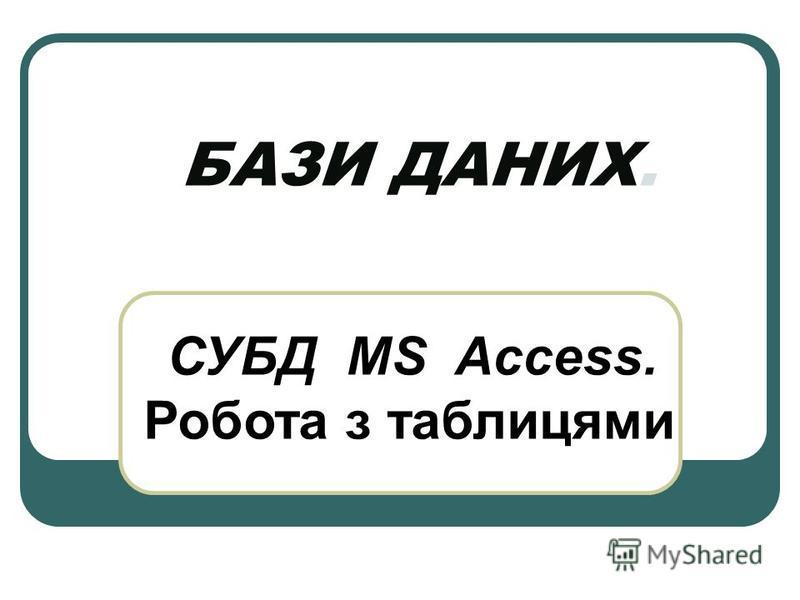 БАЗИ ДАНИХ. СУБД MS Access. Робота з таблицями