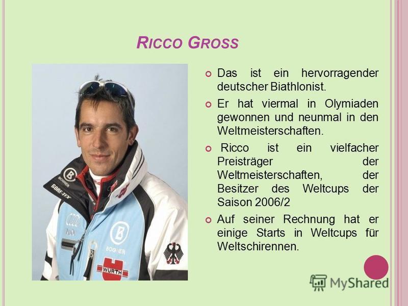 R ICCO G ROSS Das ist ein hervorragender deutscher Biathlonist. Er hat viermal in Olymiaden gewonnen und neunmal in den Weltmeisterschaften. Ricco ist ein vielfacher Preisträger der Weltmeisterschaften, der Besitzer des Weltcups der Saison 2006/2 Auf