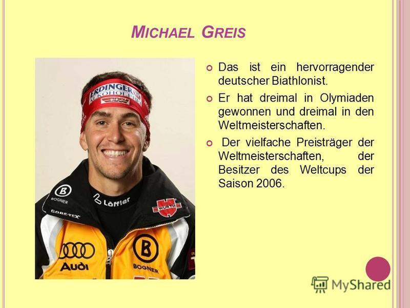 M ICHAEL G REIS Das ist ein hervorragender deutscher Biathlonist. Er hat dreimal in Olymiaden gewonnen und dreimal in den Weltmeisterschaften. Der vielfache Preisträger der Weltmeisterschaften, der Besitzer des Weltcups der Saison 2006.