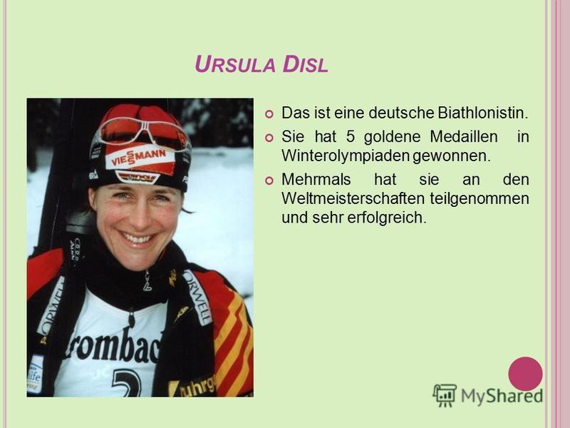 U RSULA D ISL Das ist eine deutsche Biathlonistin. Sie hat 5 goldene Medaillen in Winterolympiaden gewonnen. Mehrmals hat sie an den Weltmeisterschaften teilgenommen und sehr erfolgreich.