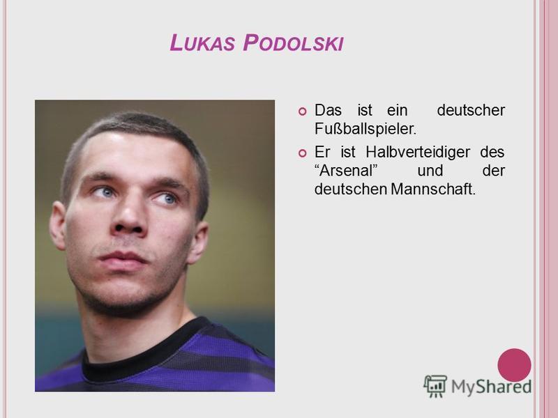 L UKAS P ODOLSKI Das ist ein deutscher Fußballspieler. Er ist Halbverteidiger des Arsenal und der deutschen Mannschaft.