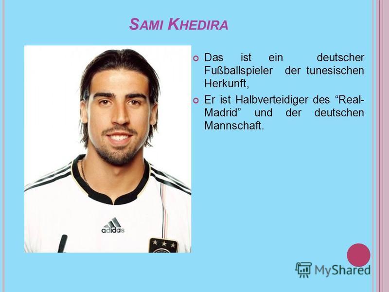 S AMI K HEDIRA Das ist ein deutscher Fußballspieler der tunesischen Herkunft, Er ist Halbverteidiger des Real- Madrid und der deutschen Mannschaft.