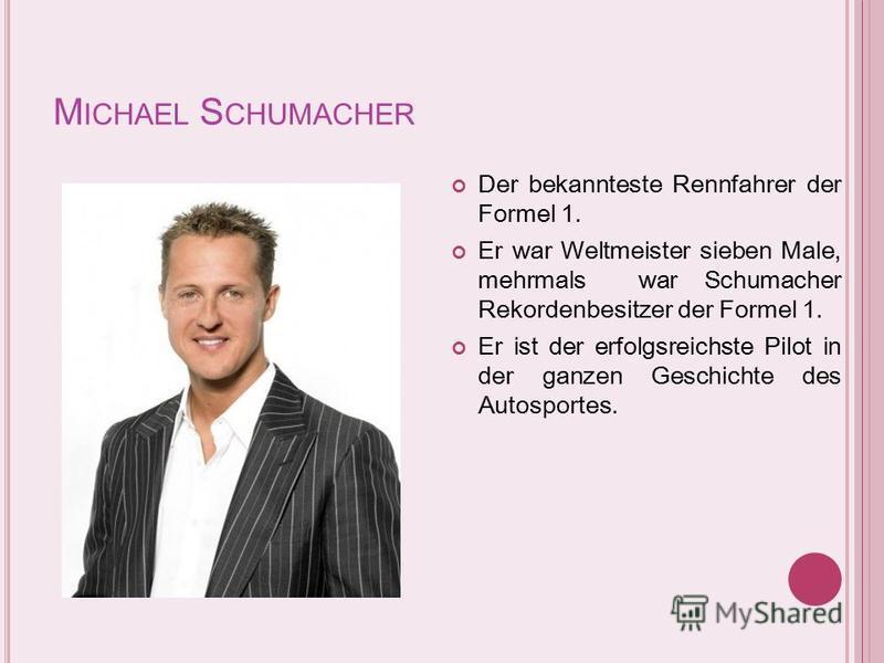 M ICHAEL S CHUMACHER Der bekannteste Rennfahrer der Formel 1. Er war Weltmeister sieben Male, mehrmals war Schumacher Rekordenbesitzer der Formel 1. Er ist der erfolgsreichste Pilot in der ganzen Geschichte des Autosportes.