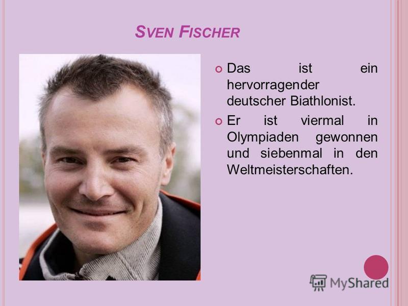 S VEN F ISCHER Das ist ein hervorragender deutscher Biathlonist. Er ist viermal in Olympiaden gewonnen und siebenmal in den Weltmeisterschaften.