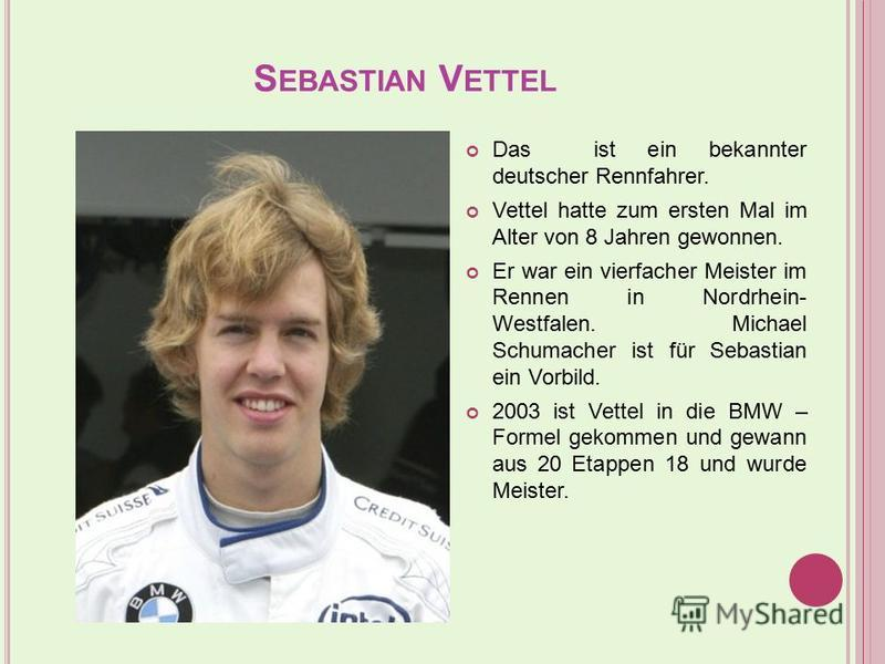 S EBASTIAN V ETTEL Das ist ein bekannter deutscher Rennfahrer. Vettel hatte zum ersten Mal im Alter von 8 Jahren gewonnen. Er war ein vierfacher Meister im Rennen in Nordrhein- Westfalen. Michael Schumacher ist für Sebastian ein Vorbild. 2003 ist Vet
