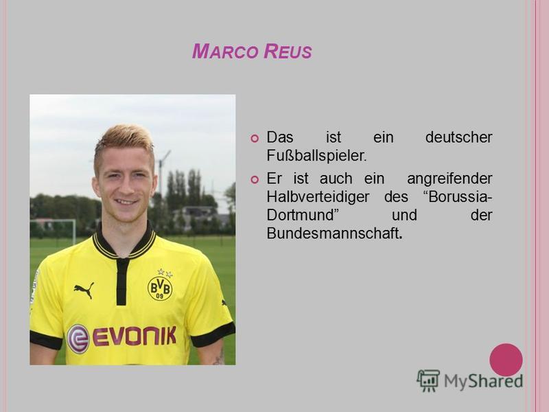 M ARCO R EUS Das ist ein deutscher Fußballspieler. Er ist auch ein angreifender Halbverteidiger des Borussia- Dortmund und der Bundesmannschaft.