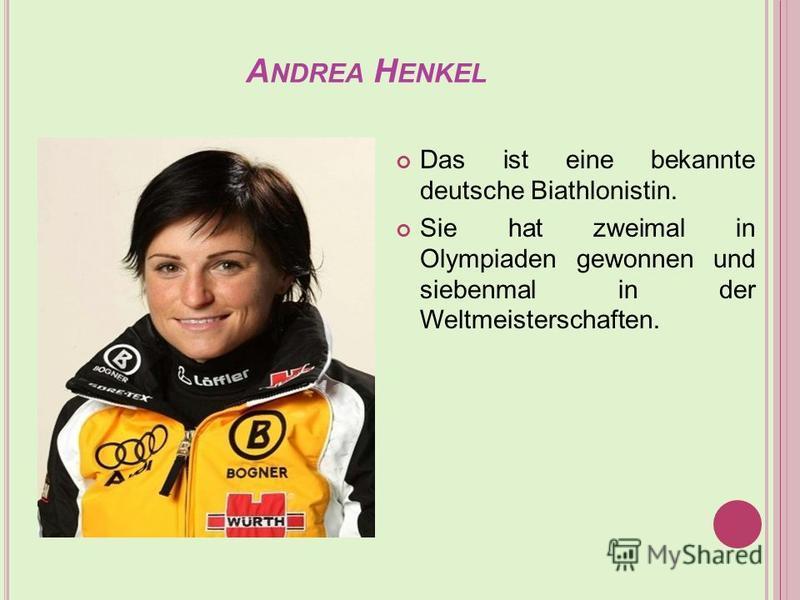 A NDREA H ENKEL Das ist eine bekannte deutsche Biathlonistin. Sie hat zweimal in Olympiaden gewonnen und siebenmal in der Weltmeisterschaften.