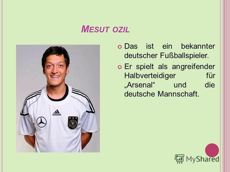 M ESUT OZIL Das ist ein bekannter deutscher Fußballspieler. Er spielt als angreifender Halbverteidiger für Arsenal und die deutsche Mannschaft.