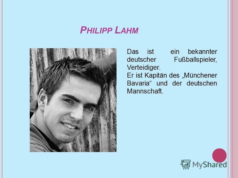 P HILIPP L AHM Das ist ein bekannter deutscher Fußballspieler, Verteidiger. Er ist Kapitän des Münchener Bavaria und der deutschen Mannschaft.