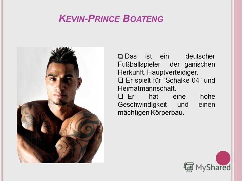 K EVIN -P RINCE B OATENG Das ist ein deutscher Fußballspieler der ganischen Herkunft, Hauptverteidiger. Er spielt für Schalke 04 und Heimatmannschaft. Er hat eine hohe Geschwindigkeit und einen mächtigen Körperbau.