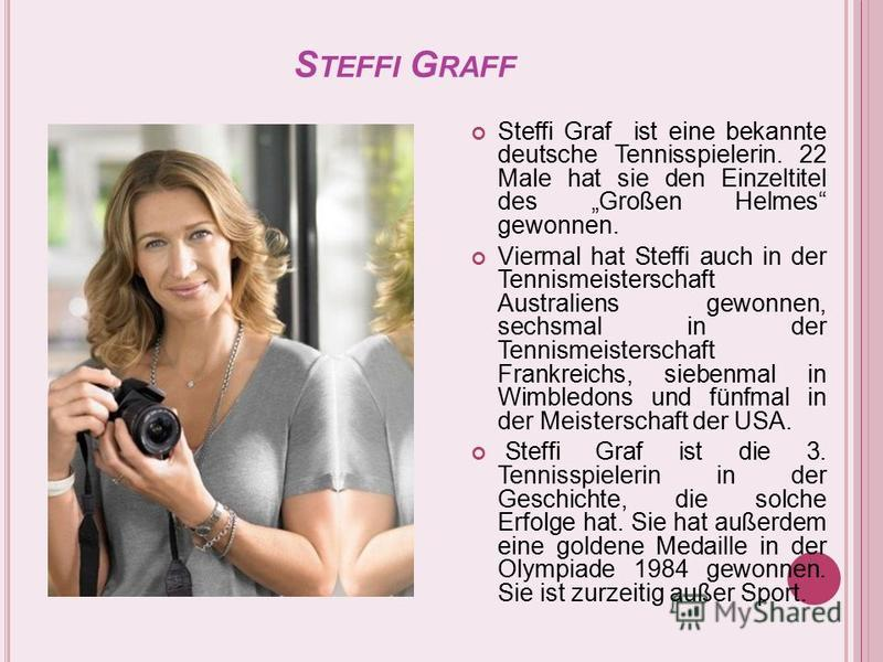S TEFFI G RAFF Steffi Graf ist eine bekannte deutsche Tennisspielerin. 22 Male hat sie den Einzeltitel des Großen Helmes gewonnen. Viermal hat Steffi auch in der Tennismeisterschaft Australiens gewonnen, sechsmal in der Tennismeisterschaft Frankreich