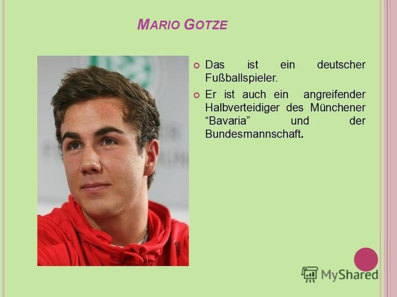 M ARIO G OTZE Das ist ein deutscher Fußballspieler. Er ist auch ein angreifender Halbverteidiger des Münchener Bavaria und der Bundesmannschaft.