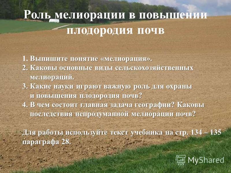 Роль мелиорации в повышении плодородия почв Выпишите понятие «мелиорация». 1. Выпишите понятие «мелиорация». 2. Каковы основные виды сельскохозяйственных мелиораций. мелиораций. 3. Какие науки играют важную роль для охраны и повышения плодородия почв
