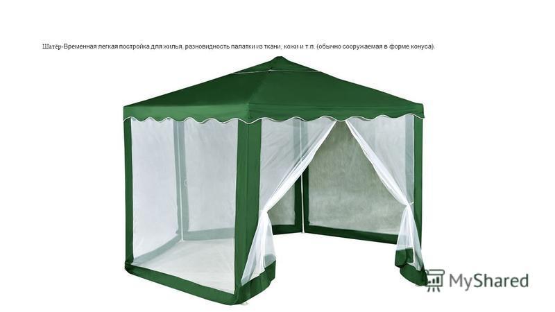Шатёр- Временная легкая постройка для жилья, разновидность палатки из ткани, кожи и т.п. (обычно сооружаемая в форме конуса).
