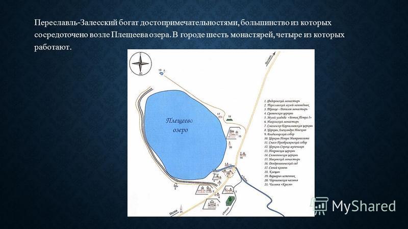 Переславль - Залесский богат достопримечательностями, большинство из которых сосредоточено возле Плещеева озера. В городе шесть монастырей, четыре из которых работают.