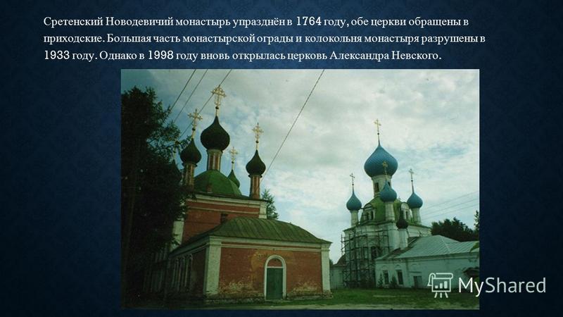 Сретенский Новодевичий монастырь упразднён в 1764 году, обе церкви обращены в приходские. Большая часть монастырской ограды и колокольня монастыря разрушены в 1933 году. Однако в 1998 году вновь открылась церковь Александра Невского.