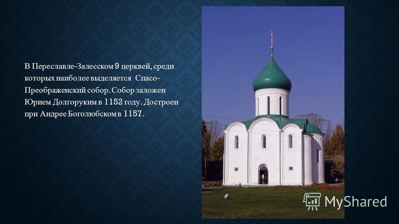 В Переславле - Залесском 9 церквей, среди которых наиболее выделяется Спасо - Преображенский собор. Собор заложен Юрием Долгоруким в 1152 году. Достроен при Андрее Боголюбском в 1157.
