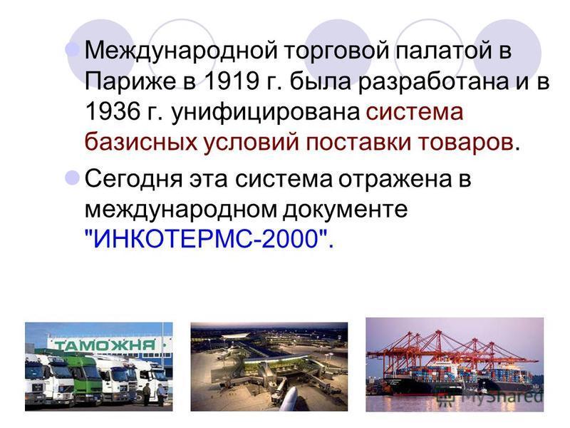 Международной торговой палатой в Париже в 1919 г. была разработана и в 1936 г. унифицирована система базисных условий поставки товаров. Сегодня эта система отражена в международном документе ИНКОТЕРМС-2000.