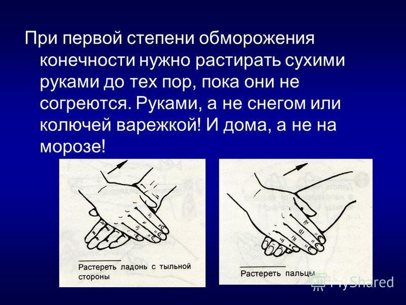 При первой степени обморожения конечности нужно растирать сухими руками до тех пор, пока они не согреются. Руками, а не снегом или колючей варежкой! И дома, а не на морозе!