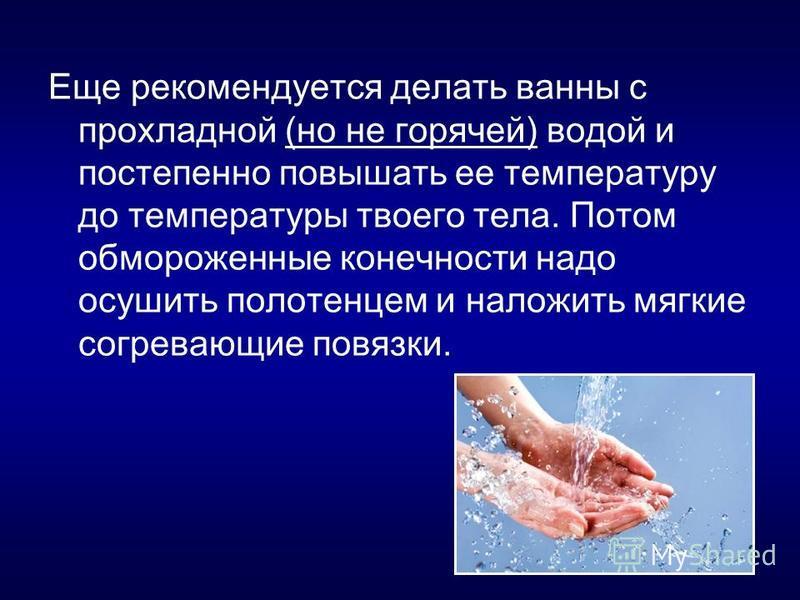 Еще рекомендуется делать ванны с прохладной (но не горячей) водой и постепенно повышать ее температуру до температуры твоего тела. Потом обмороженные конечности надо осушить полотенцем и наложить мягкие согревающие повязки.
