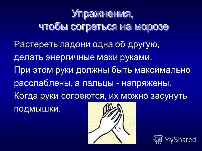 Растереть ладони одна об другую, делать энергичные махи руками. При этом руки должны быть максимально расслаблены, а пальцы - напряжены. Когда руки согреются, их можно засунуть подмышки.