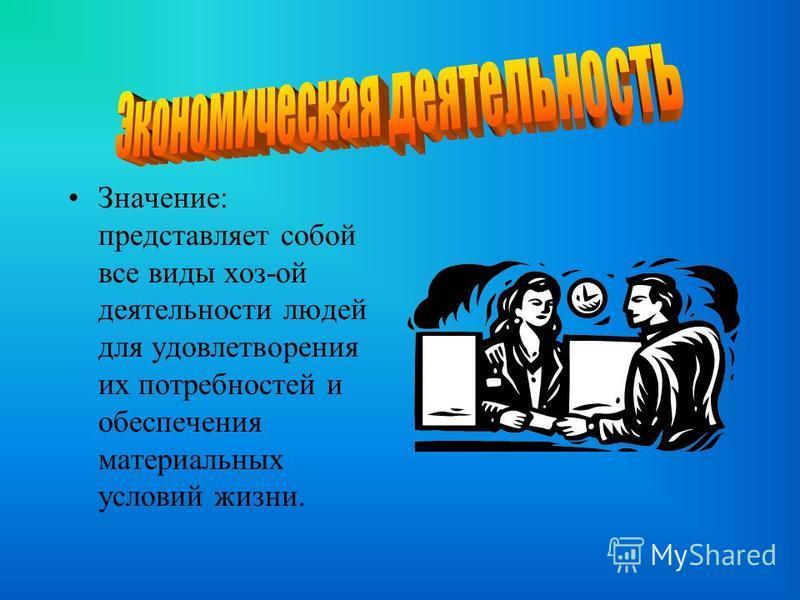 . Значение: представляет собой все виды хоз-ой деятельности людей для удовлетворения их потребностей и обеспечения материальных условий жизни.