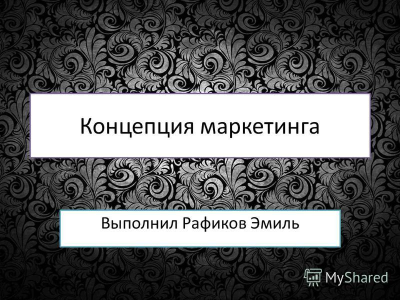 Концепция маркетинга Выполнил Рафиков Эмиль