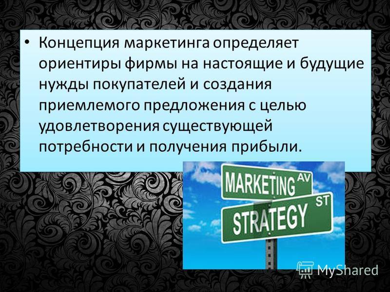 Концепция маркетинга определяет ориентиры фирмы на настоящие и будущие нужды покупателей и создания приемлемого предложения с целью удовлетворения существующей потребности и получения прибыли.