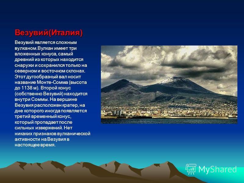 Везувий(Италия) Везувий является сложным вулканом.Вулкан имеет три вложенных конуса, самый древний из которых находится снаружи и сохранился только на северном и восточном склонах. Этот дугообразный вал носит название Монте-Сомма (высота до 1138 м).