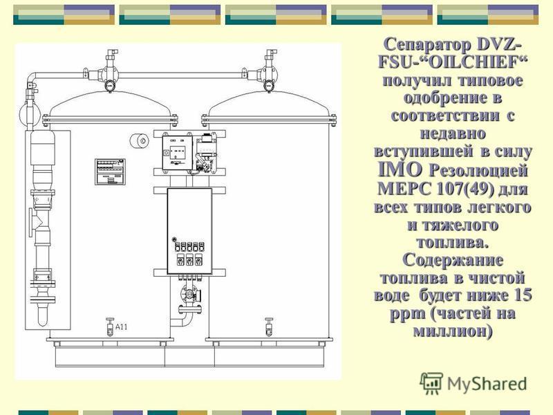 Сепаратор DVZ- FSU-OILCHIEF получил типовое одобрение в соответствии с недавно вступившей в силу IMO Резолюцией MEPC 107(49) для всех типов легкого и тяжелого топлива. Содержание топлива в чистой воде будет ниже 15 ppm (частей на миллион)