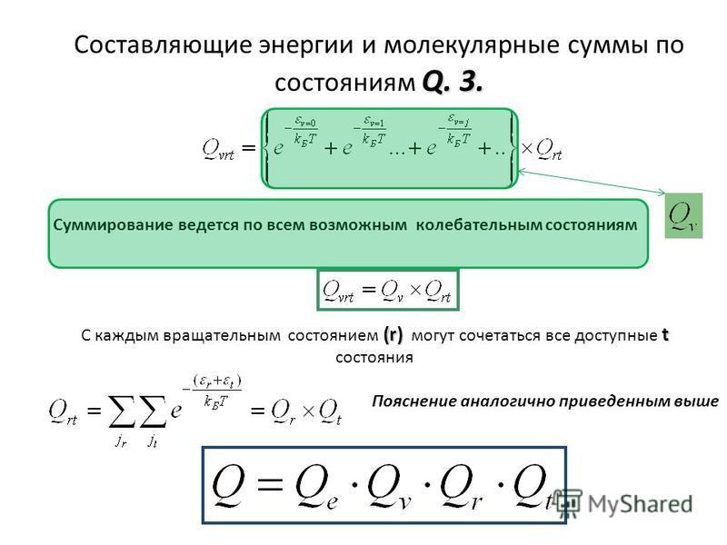 Q. 3. Составляющие энергии и молекулярные суммы по состояниям Q. 3. (r)t С каждым вращательным состоянием (r) могут сочетаться все доступные t состояния Пояснение аналогично приведенным выше Суммирование ведется по всем возможным колебательным состоя