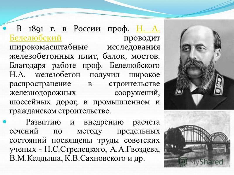В 1891 г. в России проф. Н. А. Белелюбский проводит широкомасштабные исследования железобетонных плит, балок, мостов. Благодаря работе проф. Белелюбского Н.А. железобетон получил широкое распространение в строительстве железнодорожных сооружений, шос