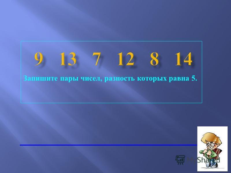 Запишите пары чисел, разность которых равна 5.
