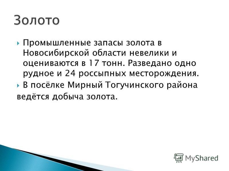 Промышленные запасы золота в Новосибирской области невелики и оцениваются в 17 тонн. Разведано одно рудное и 24 россыпных месторождения. В посёлке Мирный Тогучинского района ведётся добыча золота.
