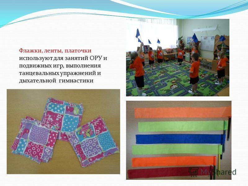 Флажки, ленты, платочки используют для занятий ОРУ и подвижных игр, выполнения танцевальных упражнений и дыхательной гимнастики
