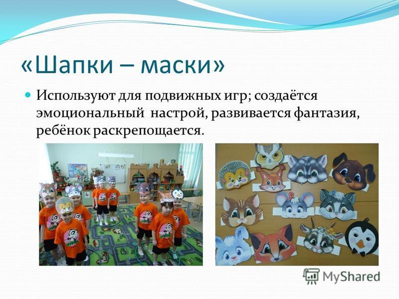«Шапки – маски» Используют для подвижных игр; создаётся эмоциональный настрой, развивается фантазия, ребёнок раскрепощается.