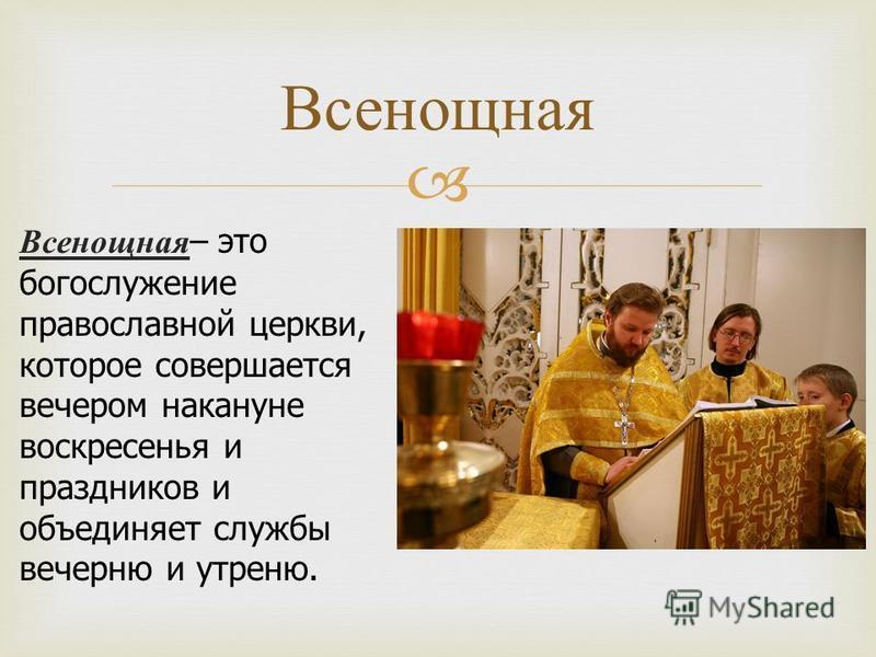 Всенощная – это богослужение православной церкви, которое совершается вечером накануне воскресенья и праздников и объединяет службы вечерню и утреню. Всенощная