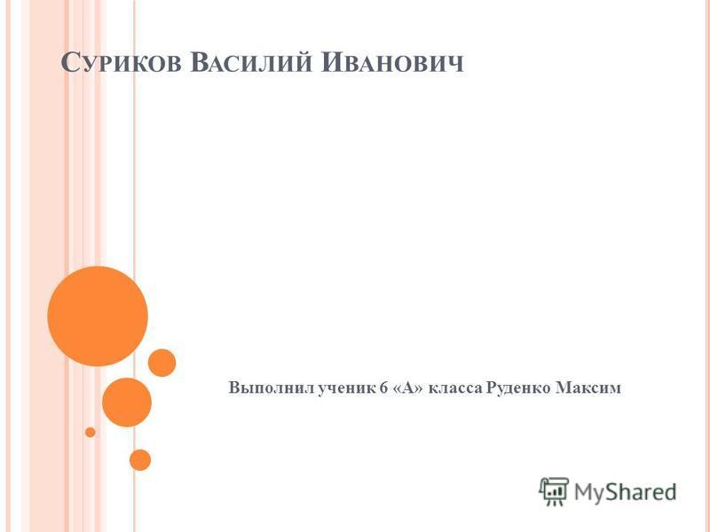 С УРИКОВ В АСИЛИЙ И ВАНОВИЧ Выполнил ученик 6 «А» класса Руденко Максим