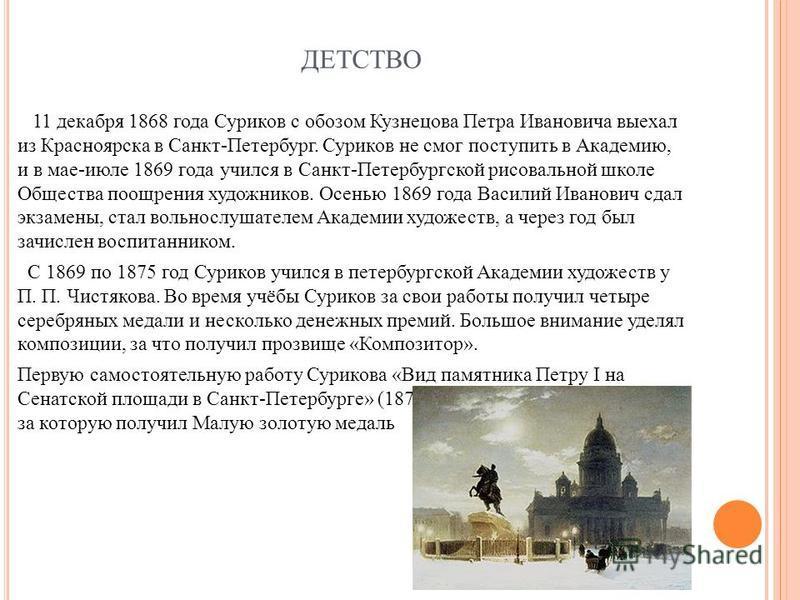 ДЕТСТВО 11 декабря 1868 года Суриков с обозом Кузнецова Петра Ивановича выехал из Красноярска в Санкт-Петербург. Суриков не смог поступить в Академию, и в мае-июле 1869 года учился в Санкт-Петербургской рисовальной школе Общества поощрения художников