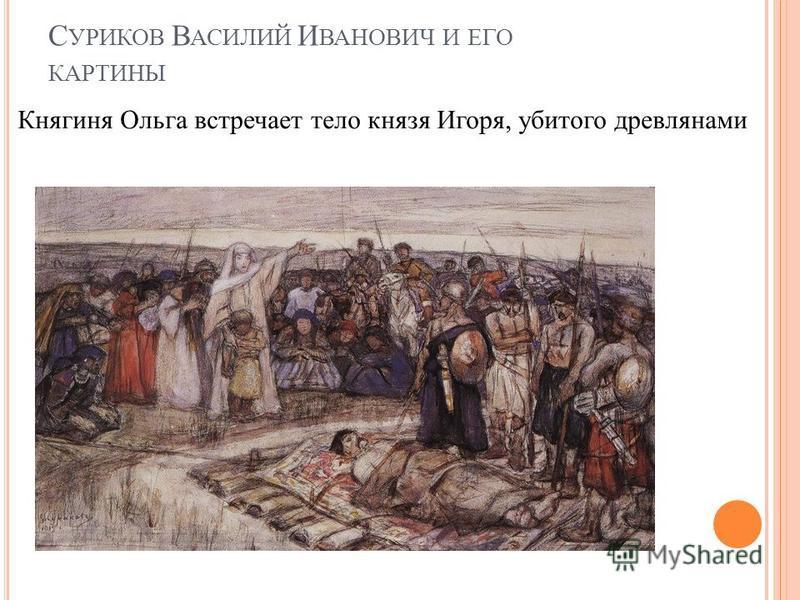 С УРИКОВ В АСИЛИЙ И ВАНОВИЧ И ЕГО КАРТИНЫ Княгиня Ольга встречает тело князя Игоря, убитого древлянами