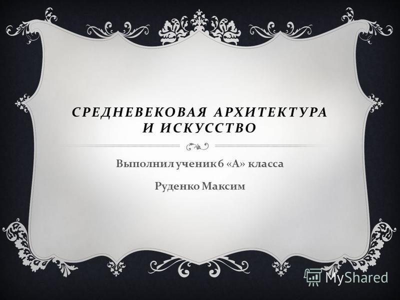 СРЕДНЕВЕКОВАЯ АРХИТЕКТУРА И ИСКУССТВО Выполнил ученик 6 « А » класса Руденко Максим