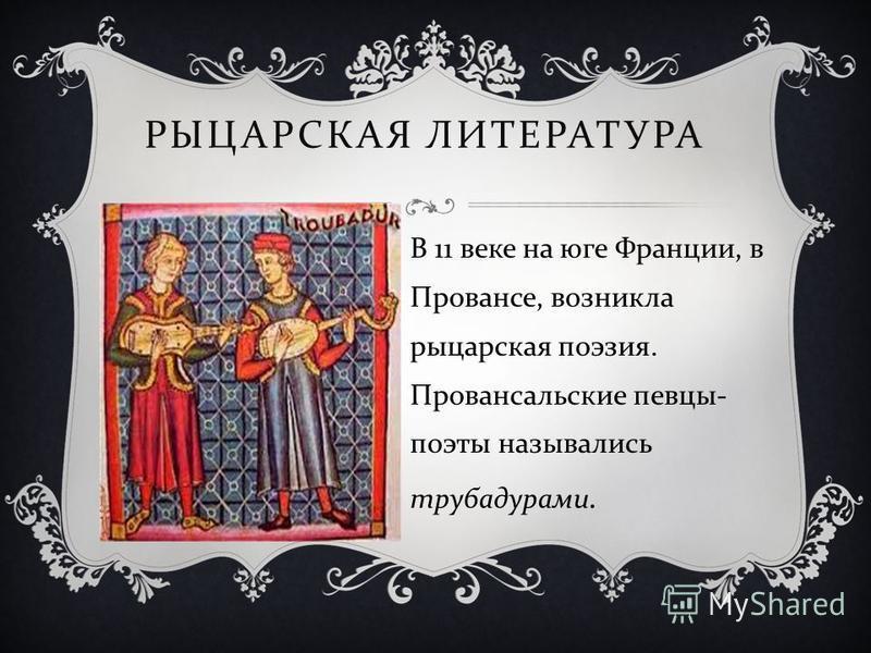 РЫЦАРСКАЯ ЛИТЕРАТУРА В 11 веке на юге Франции, в Провансе, возникла рыцарская поэзия. Провансальские певцы - поэты назывались трубадурами.