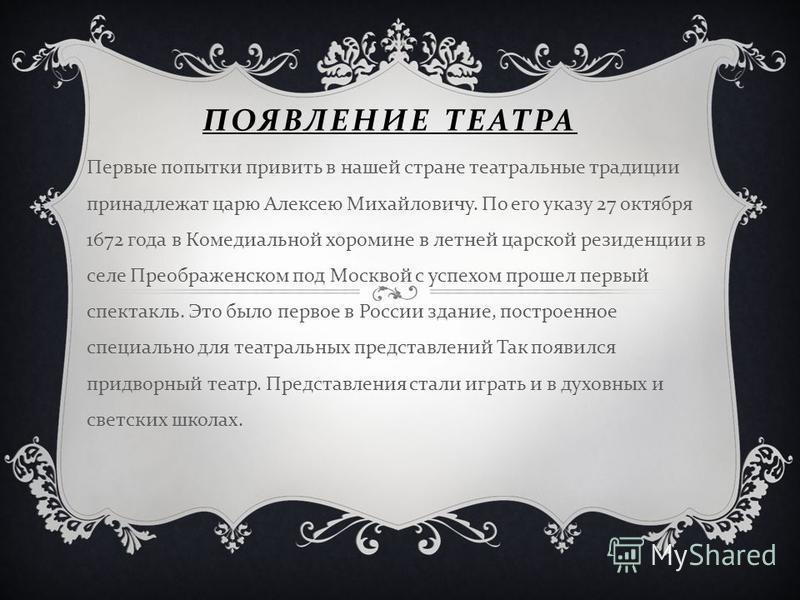 ПОЯВЛЕНИЕ ТЕАТРА Первые попытки привить в нашей стране театральные традиции принадлежат царю Алексею Михайловичу. По его указу 27 октября 1672 года в Комедиальной хоромине в летней царской резиденции в селе Преображенском под Москвой с успехом прошел