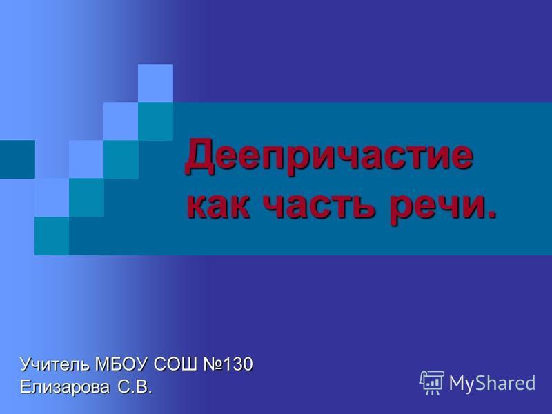 Деепричастие как часть речи. Учитель МБОУ СОШ 130 Елизарова С.В.