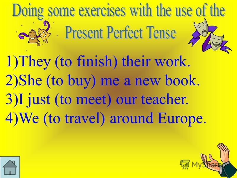 1)They (to finish) their work. 2)She (to buy) me a new book. 3)I just (to meet) our teacher. 4)We (to travel) around Europe.