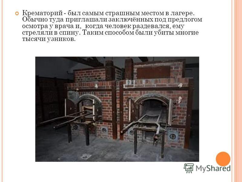 Крематорий - был самым страшным местом в лагере. Обычно туда приглашали заключённых под предлогом осмотра у врача и, когда человек раздевался, ему стреляли в спину. Таким способом были убиты многие тысячи узников.