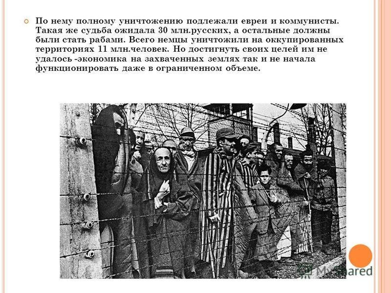 По нему полному уничтожению подлежали евреи и коммунисты. Такая же судьба ожидала 30 млн.русских, а остальные должны были стать рабами. Всего немцы уничтожили на оккупированных территориях 11 млн.человек. Но достигнуть своих целей им не удалось -экон