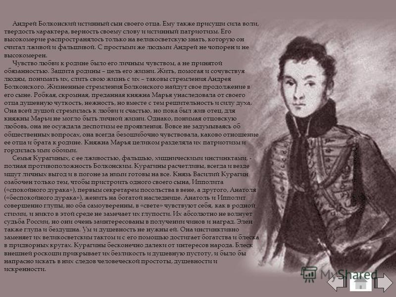 Андрей Болконский истинный сын своего отца. Ему также присущи сила воли, твердость характера, верность своему слову и истинный патриотизм. Его высокомерие распространялось только на великосветскую знать, которую он считал лживой и фальшивой. С просты